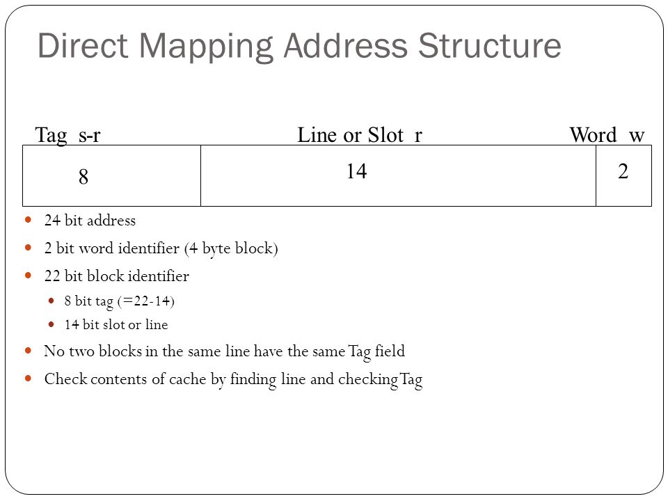 Direct Mapping Address Structure 24 bit address 2 bit word identifier (4 byte block) 22 bit block identifier 8 bit tag (=22-14) 14 bit slot or line No two blocks in the same line have the same Tag field Check contents of cache by finding line and checking Tag Tag s-rLine or Slot rWord w 8 142
