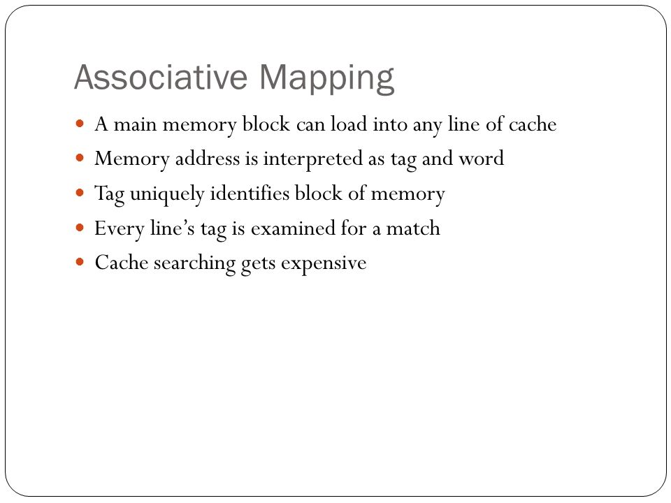 Associative Mapping A main memory block can load into any line of cache Memory address is interpreted as tag and word Tag uniquely identifies block of memory Every line's tag is examined for a match Cache searching gets expensive