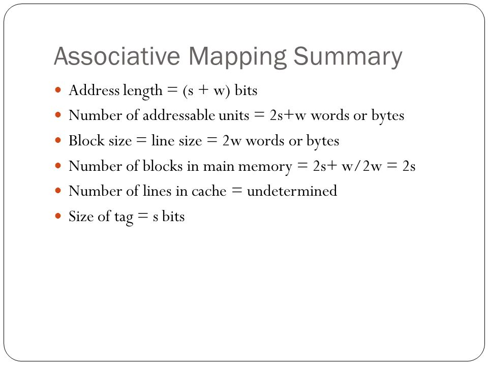 Associative Mapping Summary Address length = (s + w) bits Number of addressable units = 2s+w words or bytes Block size = line size = 2w words or bytes Number of blocks in main memory = 2s+ w/2w = 2s Number of lines in cache = undetermined Size of tag = s bits