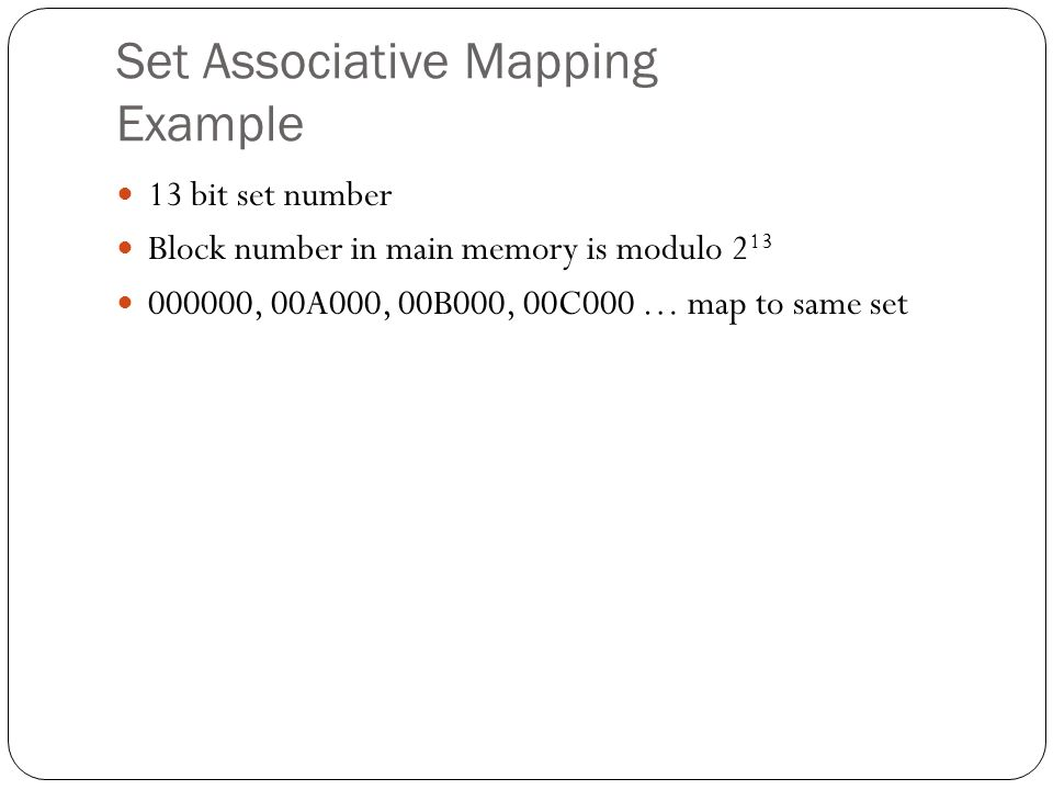 Set Associative Mapping Example 13 bit set number Block number in main memory is modulo , 00A000, 00B000, 00C000 … map to same set