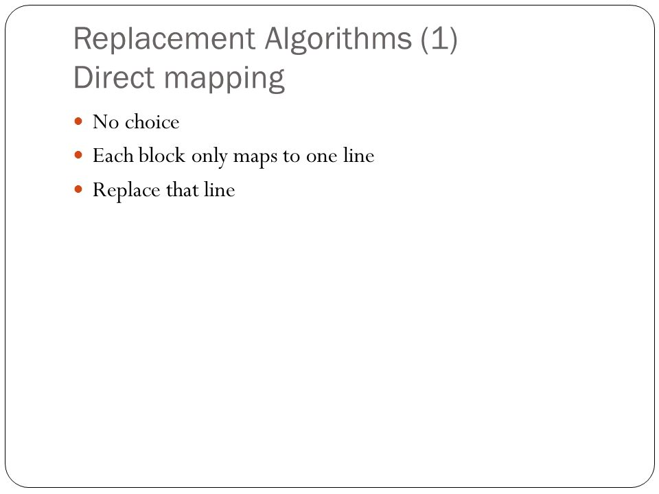 Replacement Algorithms (1) Direct mapping No choice Each block only maps to one line Replace that line