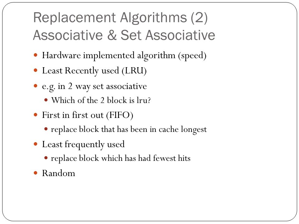 Replacement Algorithms (2) Associative & Set Associative Hardware implemented algorithm (speed) Least Recently used (LRU) e.g.