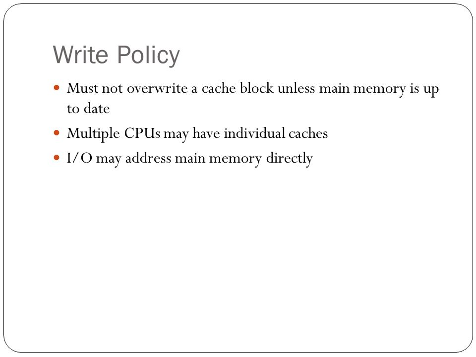 Write Policy Must not overwrite a cache block unless main memory is up to date Multiple CPUs may have individual caches I/O may address main memory directly