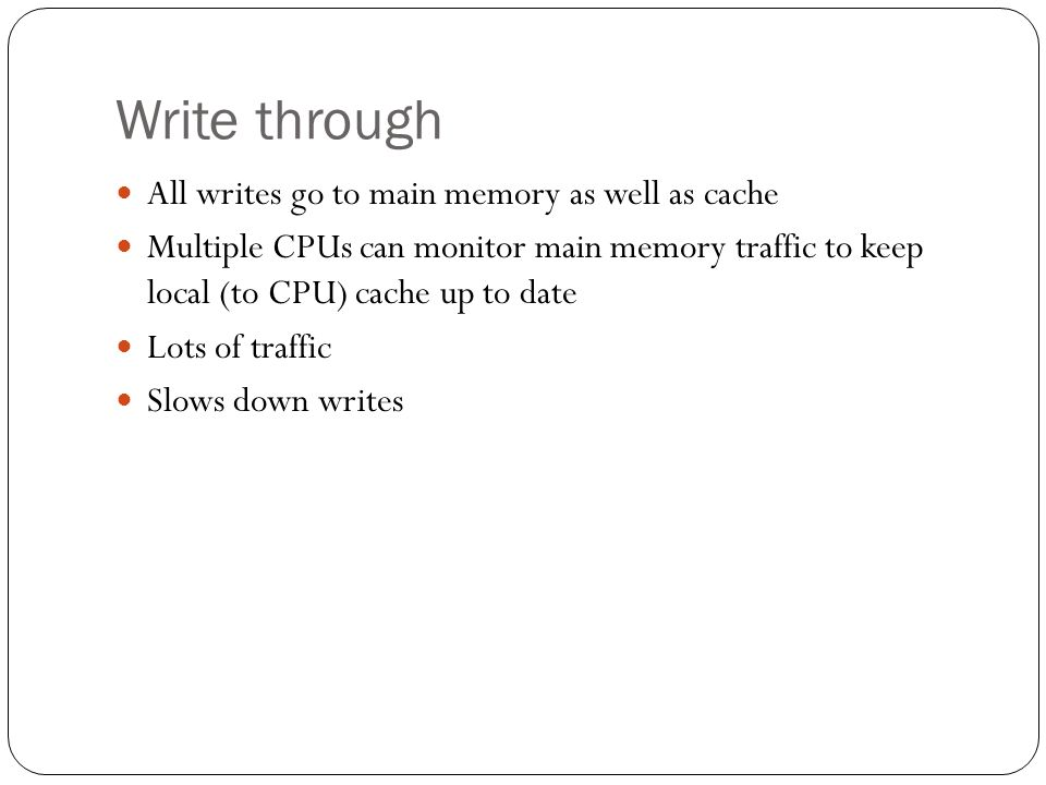 Write through All writes go to main memory as well as cache Multiple CPUs can monitor main memory traffic to keep local (to CPU) cache up to date Lots of traffic Slows down writes