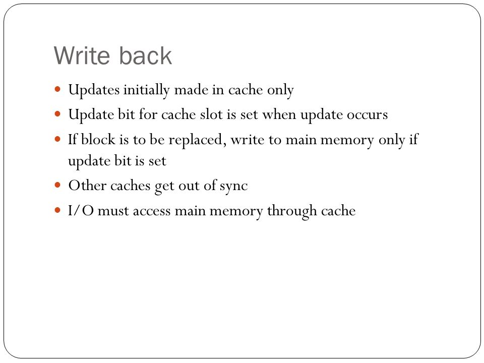 Write back Updates initially made in cache only Update bit for cache slot is set when update occurs If block is to be replaced, write to main memory only if update bit is set Other caches get out of sync I/O must access main memory through cache
