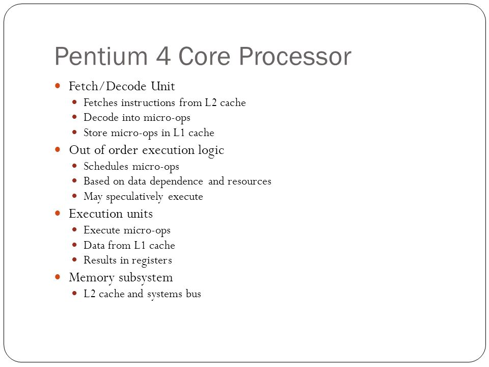 Pentium 4 Core Processor Fetch/Decode Unit Fetches instructions from L2 cache Decode into micro-ops Store micro-ops in L1 cache Out of order execution logic Schedules micro-ops Based on data dependence and resources May speculatively execute Execution units Execute micro-ops Data from L1 cache Results in registers Memory subsystem L2 cache and systems bus