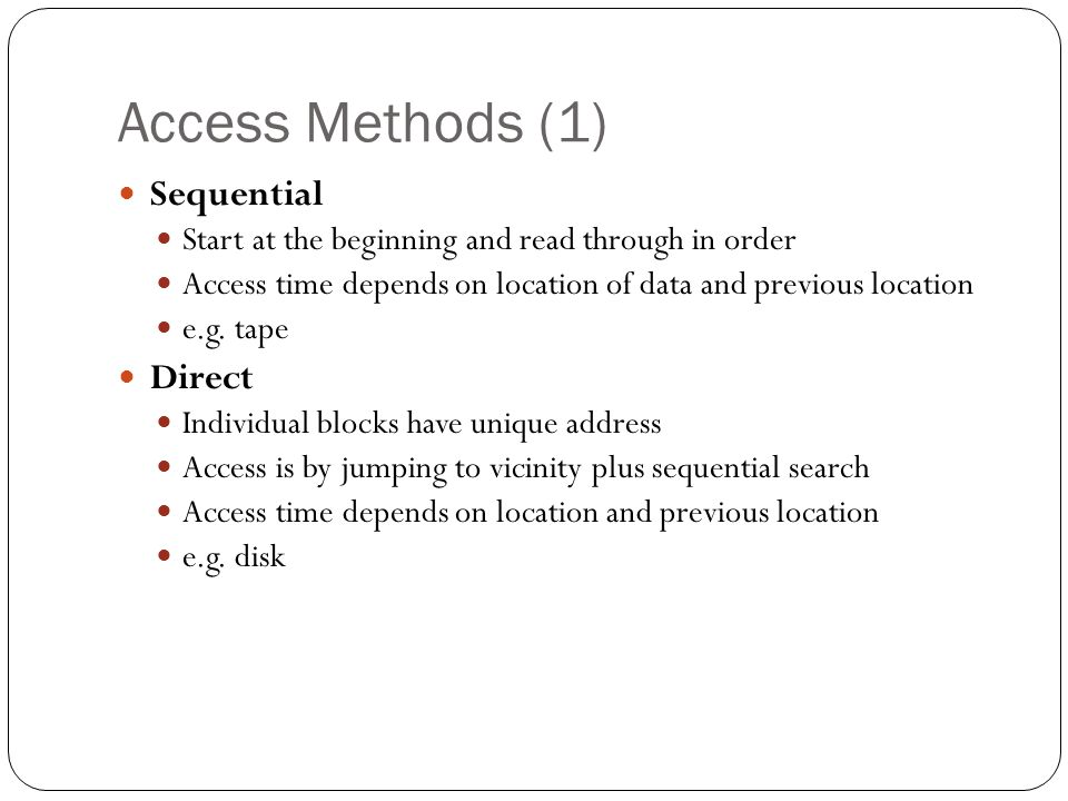 Access Methods (1) Sequential Start at the beginning and read through in order Access time depends on location of data and previous location e.g.