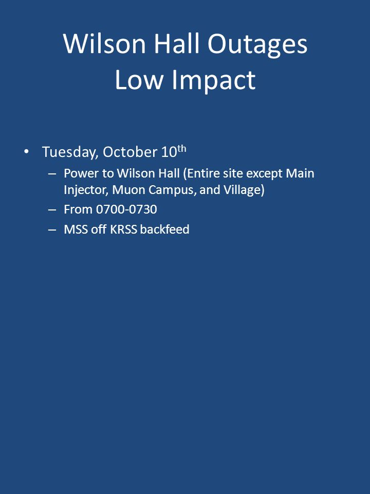 Wilson Hall Outages Low Impact Tuesday, October 10 th – Power to Wilson Hall (Entire site except Main Injector, Muon Campus, and Village) – From – MSS off KRSS backfeed