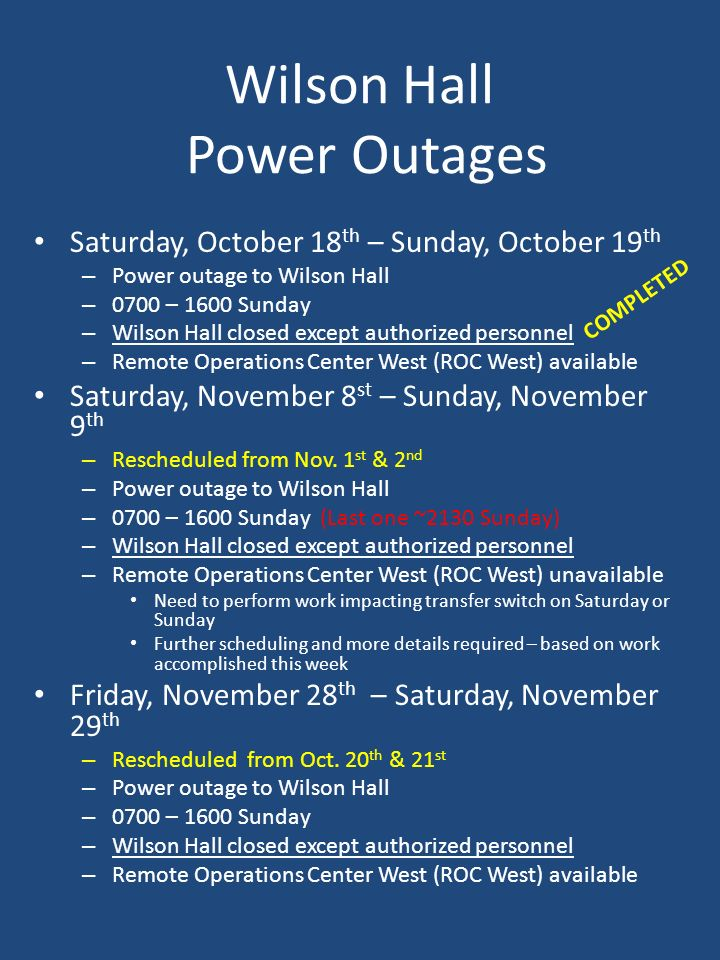 Wilson Hall Power Outages Saturday, October 18 th – Sunday, October 19 th – Power outage to Wilson Hall – 0700 – 1600 Sunday – Wilson Hall closed except authorized personnel – Remote Operations Center West (ROC West) available Saturday, November 8 st – Sunday, November 9 th – Rescheduled from Nov.