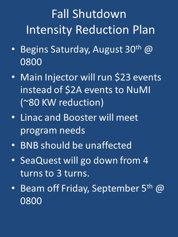 Fall Shutdown Intensity Reduction Plan Begins Saturday, August Main Injector will run $23 events instead of $2A events to NuMI (~80 KW reduction) Linac and Booster will meet program needs BNB should be unaffected SeaQuest will go down from 4 turns to 3 turns.