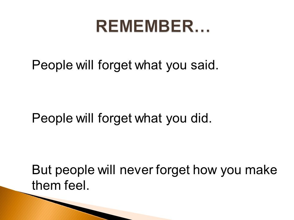 People will forget what you said. People will forget what you did.