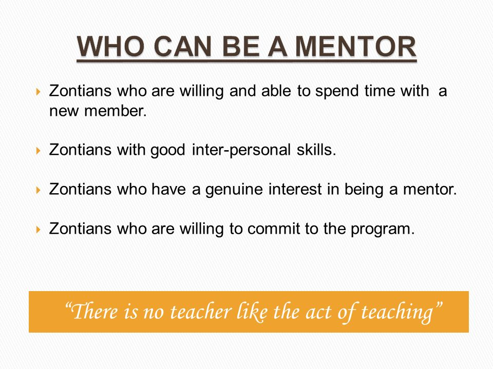 There is no teacher like the act of teaching  Zontians who are willing and able to spend time with a new member.