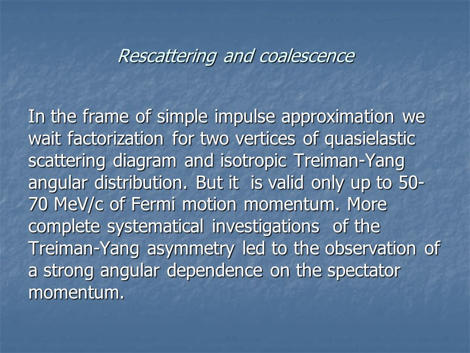 Rescattering and coalescence In the frame of simple impulse approximation we wait factorization for two vertices of quasielastic scattering diagram and isotropic Treiman-Yang angular distribution.