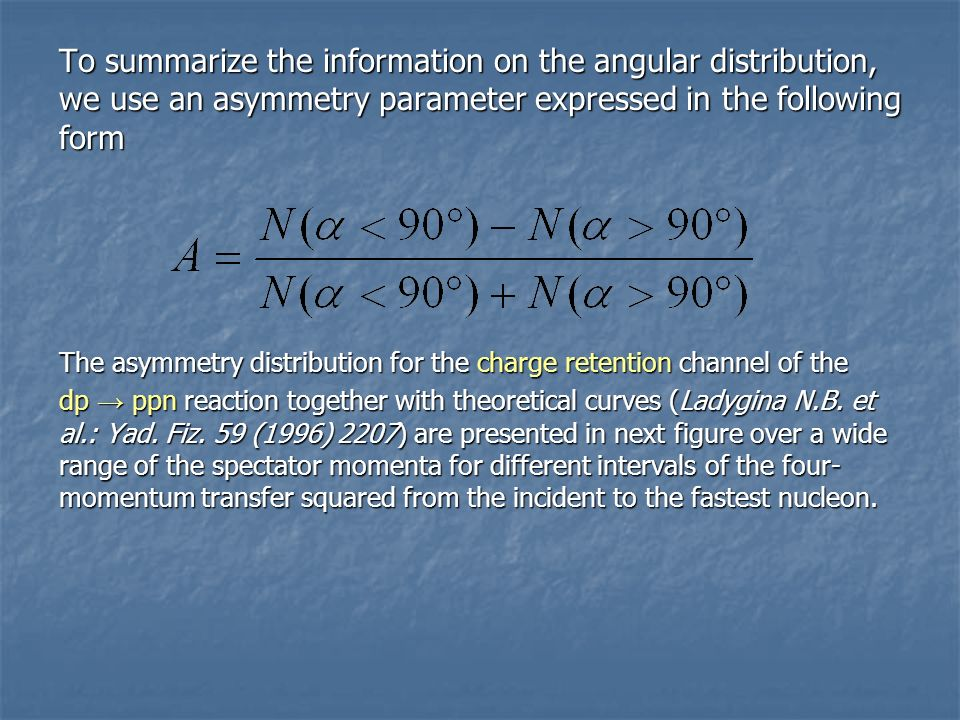 To summarize the information on the angular distribution, we use an asymmetry parameter expressed in the following form The asymmetry distribution for the charge retention channel of the dp → ppn reaction together with theoretical curves (Ladygina N.B.