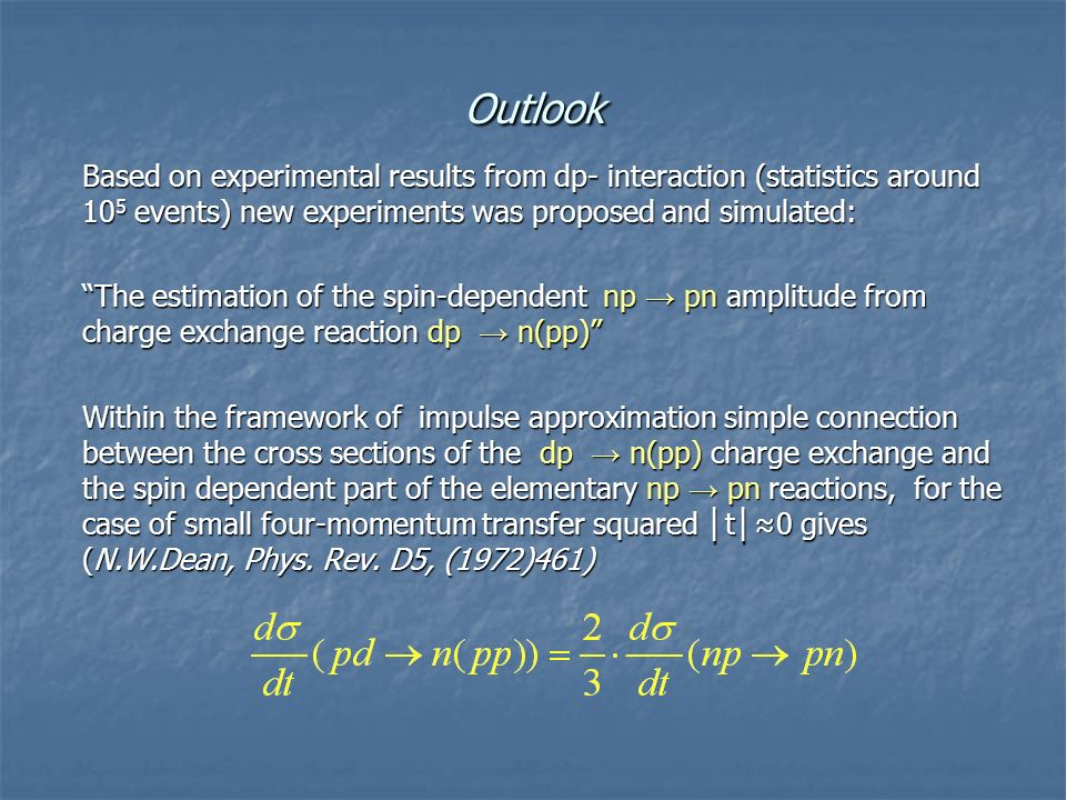 Outlook Based on experimental results from dp- interaction (statistics around 10 5 events) new experiments was proposed and simulated: The estimation of the spin-dependent np → pn amplitude from charge exchange reaction dp → n(pp) Within the framework of impulse approximation simple connection between the cross sections of the dp → n(pp) charge exchange and the spin dependent part of the elementary np → pn reactions, for the case of small four-momentum transfer squared │ t │ ≈0 gives (N.W.Dean, Phys.
