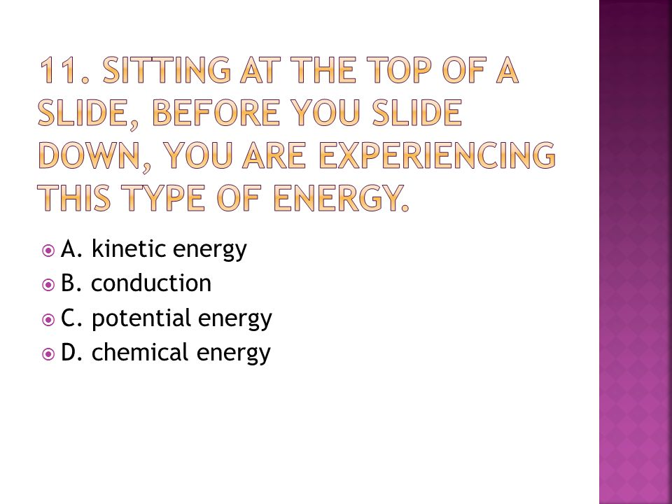  A. kinetic energy  B. conduction  C. potential energy  D. chemical energy