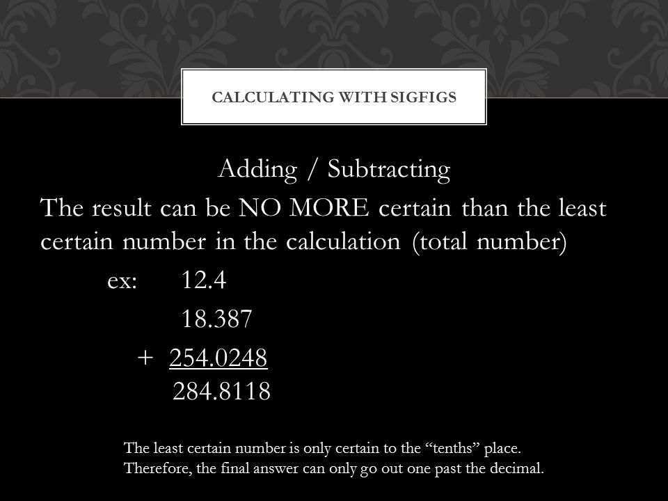 Adding / Subtracting The result can be NO MORE certain than the least certain number in the calculation (total number) ex: CALCULATING WITH SIGFIGS The least certain number is only certain to the tenths place.