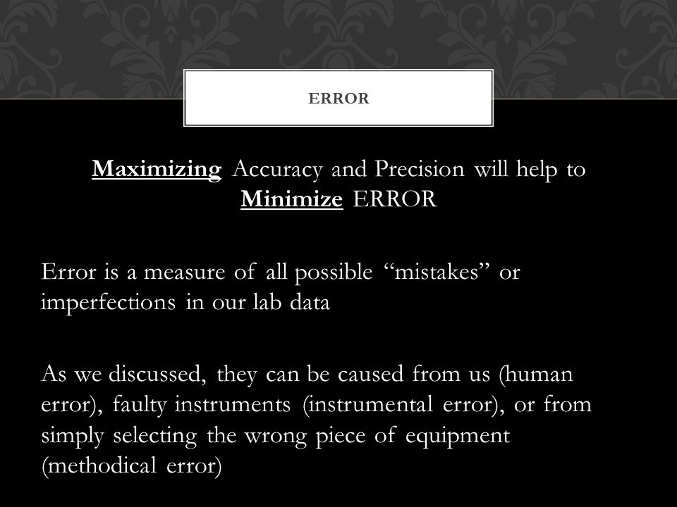 Maximizing Accuracy and Precision will help to Minimize ERROR Error is a measure of all possible mistakes or imperfections in our lab data As we discussed, they can be caused from us (human error), faulty instruments (instrumental error), or from simply selecting the wrong piece of equipment (methodical error) ERROR