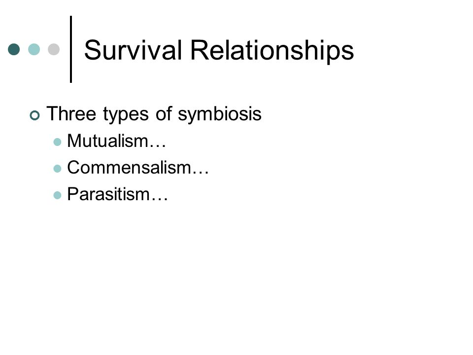 Survival Relationships Three types of symbiosis Mutualism… Commensalism… Parasitism…