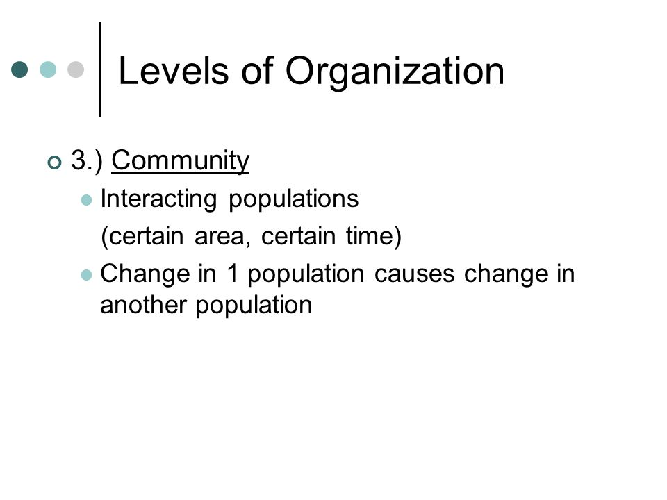 Levels of Organization 3.) Community Interacting populations (certain area, certain time) Change in 1 population causes change in another population