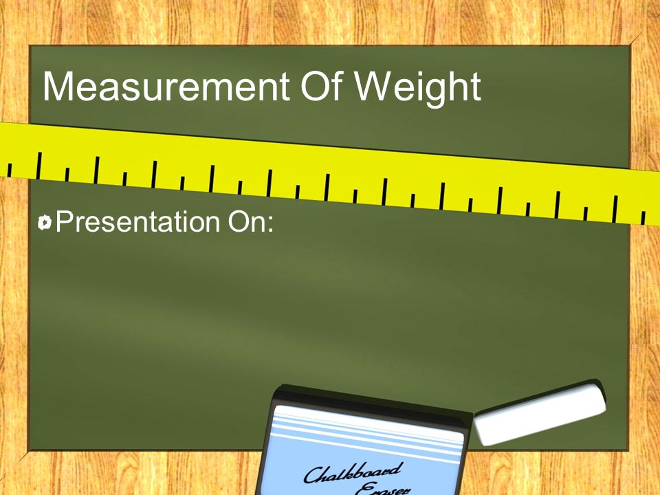 Measurement Of Weight Presentation On: