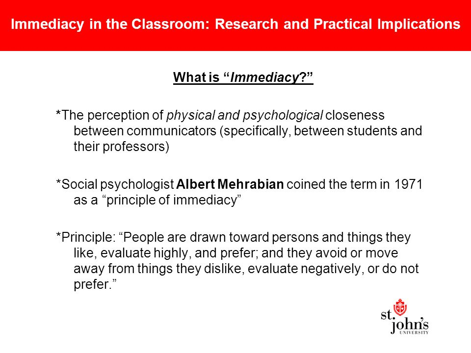 Immediacy in the Classroom: Research and Practical Implications What is Immediacy *The perception of physical and psychological closeness between communicators (specifically, between students and their professors) *Social psychologist Albert Mehrabian coined the term in 1971 as a principle of immediacy *Principle: People are drawn toward persons and things they like, evaluate highly, and prefer; and they avoid or move away from things they dislike, evaluate negatively, or do not prefer.