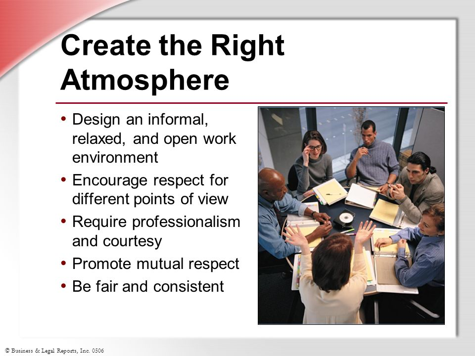 © Business & Legal Reports, Inc. 0506 Create the Right Atmosphere Design an informal, relaxed, and open work environment Encourage respect for differe