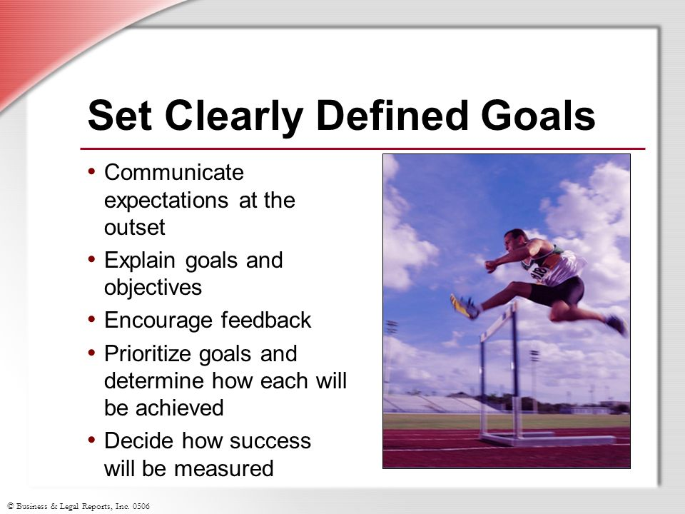 © Business & Legal Reports, Inc. 0506 Set Clearly Defined Goals Communicate expectations at the outset Explain goals and objectives Encourage feedback