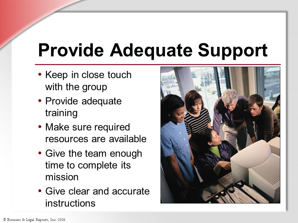 © Business & Legal Reports, Inc. 0506 Provide Adequate Support Keep in close touch with the group Provide adequate training Make sure required resourc
