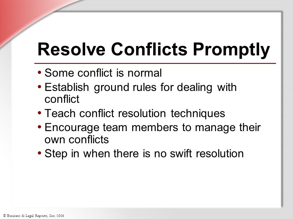 © Business & Legal Reports, Inc. 0506 Resolve Conflicts Promptly Some conflict is normal Establish ground rules for dealing with conflict Teach confli