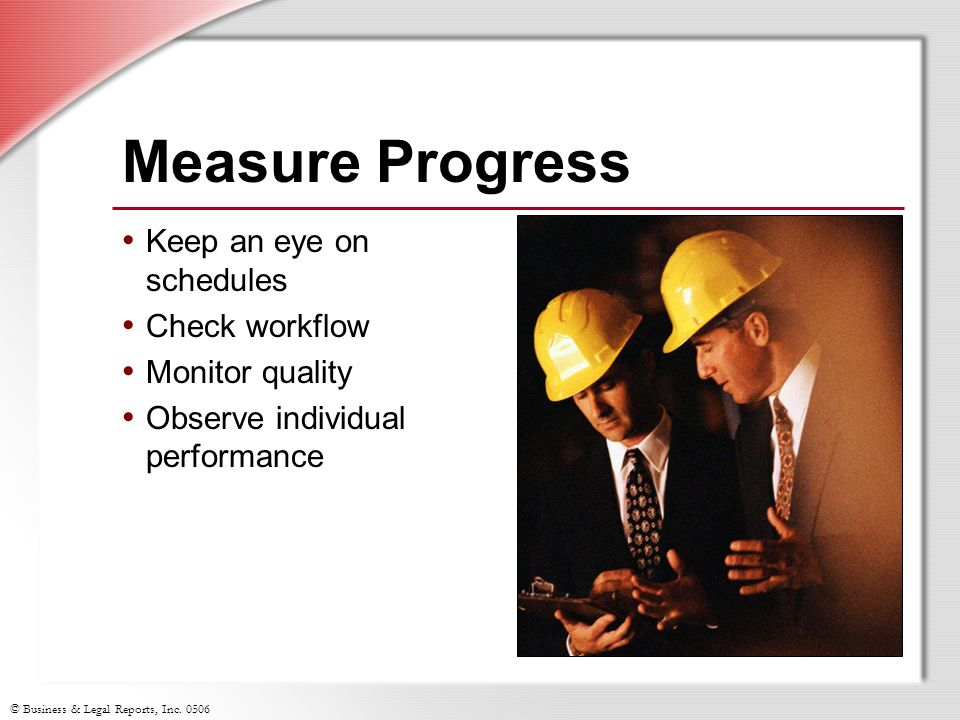 © Business & Legal Reports, Inc. 0506 Measure Progress Keep an eye on schedules Check workflow Monitor quality Observe individual performance