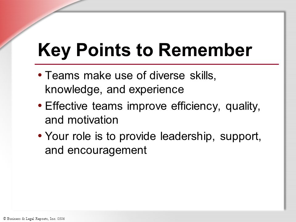 © Business & Legal Reports, Inc. 0506 Key Points to Remember Teams make use of diverse skills, knowledge, and experience Effective teams improve effic