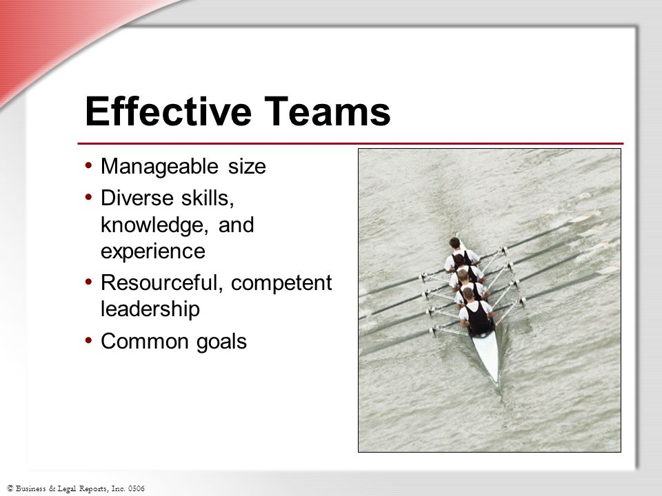 © Business & Legal Reports, Inc. 0506 Effective Teams Manageable size Diverse skills, knowledge, and experience Resourceful, competent leadership Comm