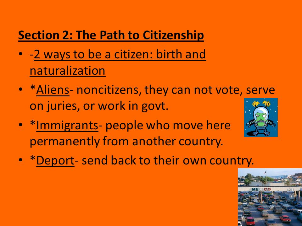 Section 2: The Path to Citizenship -2 ways to be a citizen: birth and naturalization *Aliens- noncitizens, they can not vote, serve on juries, or work