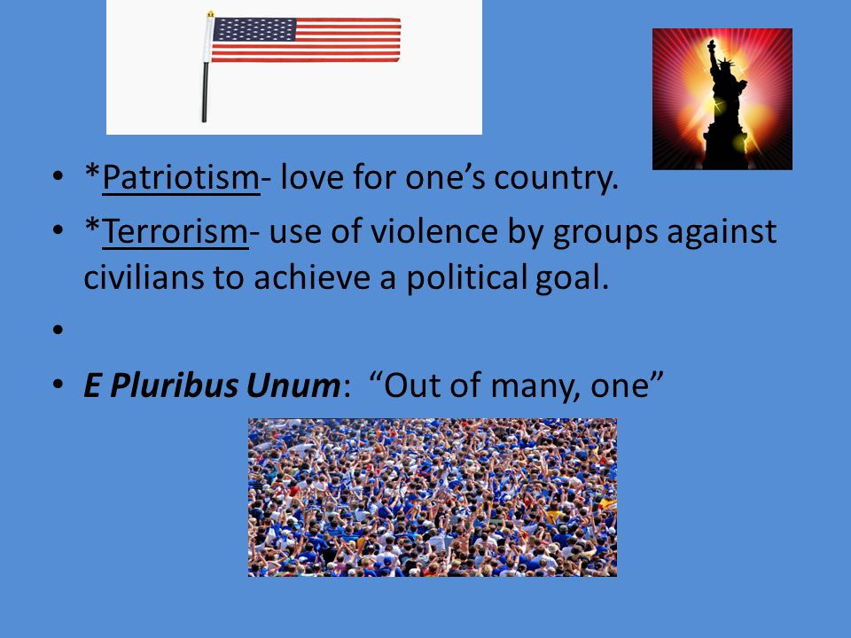 "*Patriotism- love for one's country. *Terrorism- use of violence by groups against civilians to achieve a political goal. E Pluribus Unum: ""Out of man"