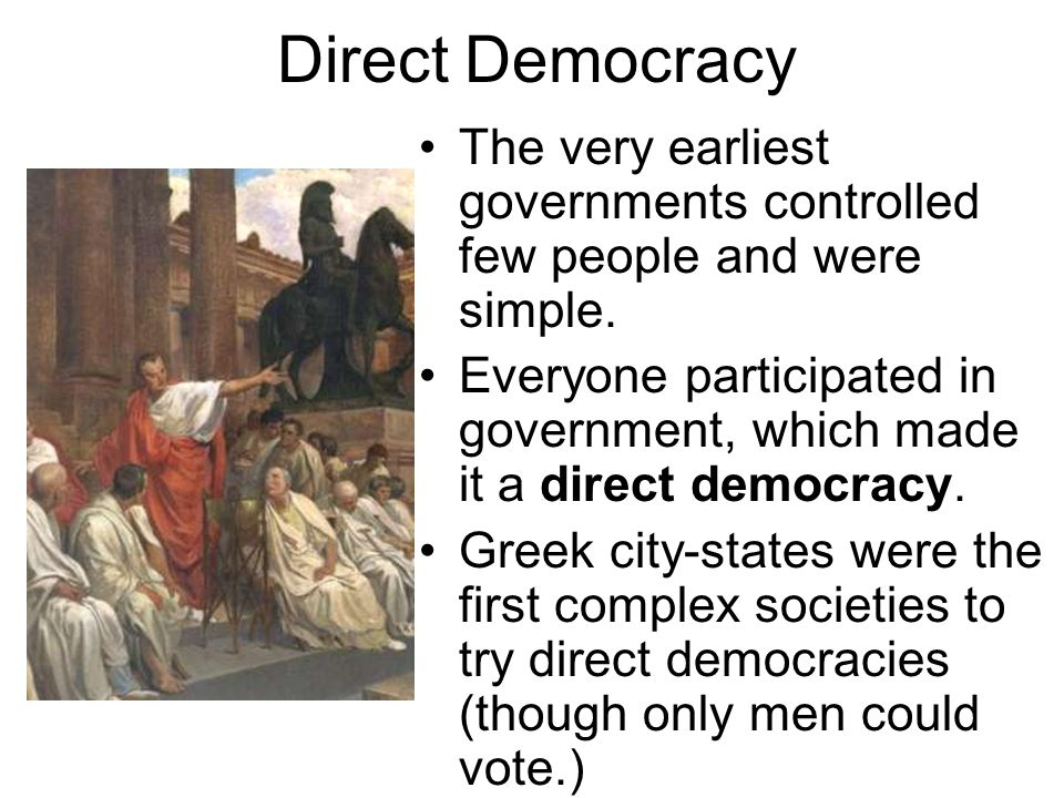 Direct Democracy The very earliest governments controlled few people and were simple.