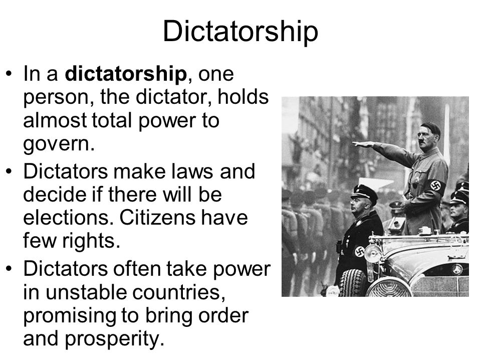 Dictatorship In a dictatorship, one person, the dictator, holds almost total power to govern.