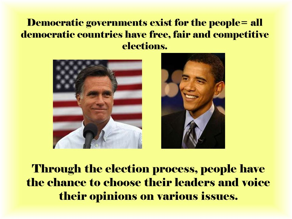 Democratic governments exist for the people= all democratic countries have free, fair and competitive elections. Through the election process, people