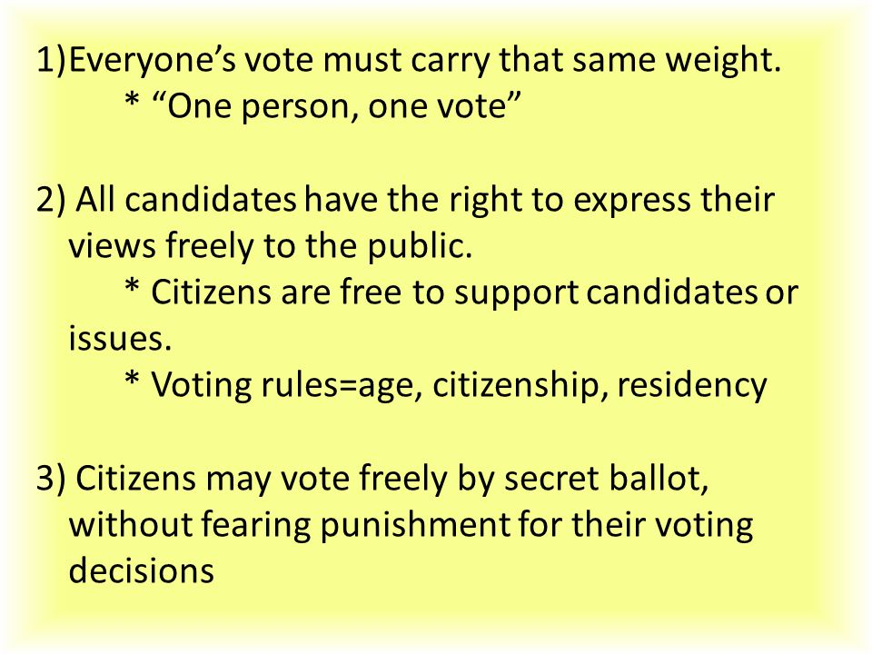 """1)Everyone's vote must carry that same weight. * """"One person, one vote"""" 2) All candidates have the right to express their views freely to the public."""