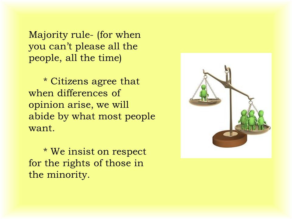 Majority rule- (for when you can't please all the people, all the time) * Citizens agree that when differences of opinion arise, we will abide by what