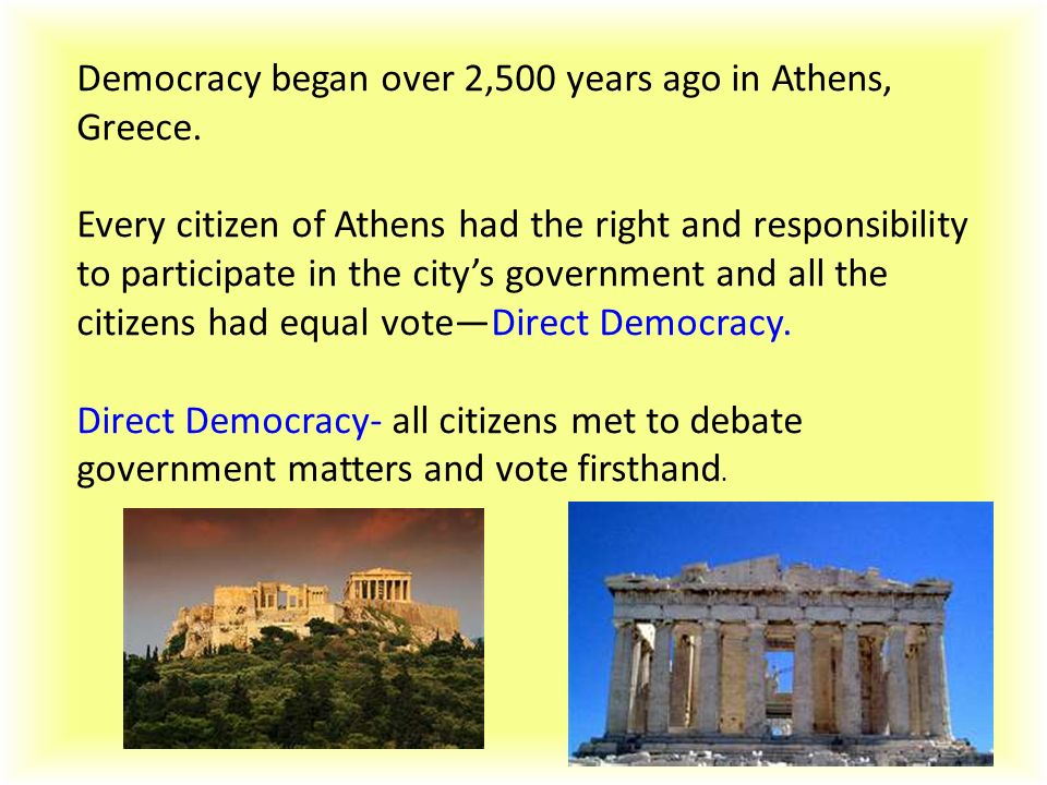 Democracy began over 2,500 years ago in Athens, Greece. Every citizen of Athens had the right and responsibility to participate in the city's governme