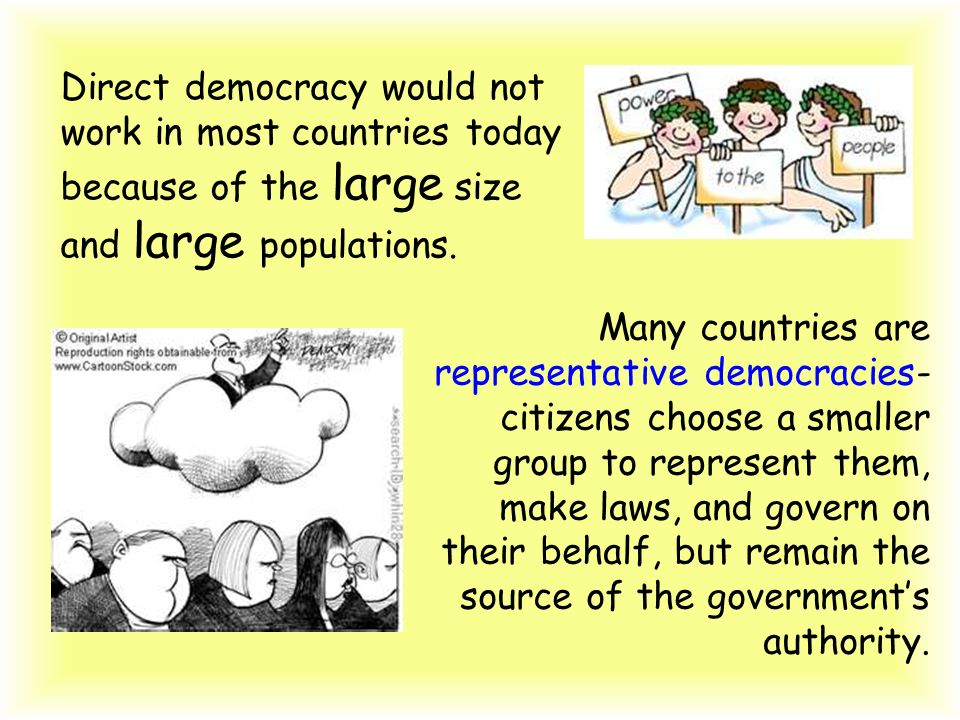 Direct democracy would not work in most countries today because of the large size and large populations. Many countries are representative democracies