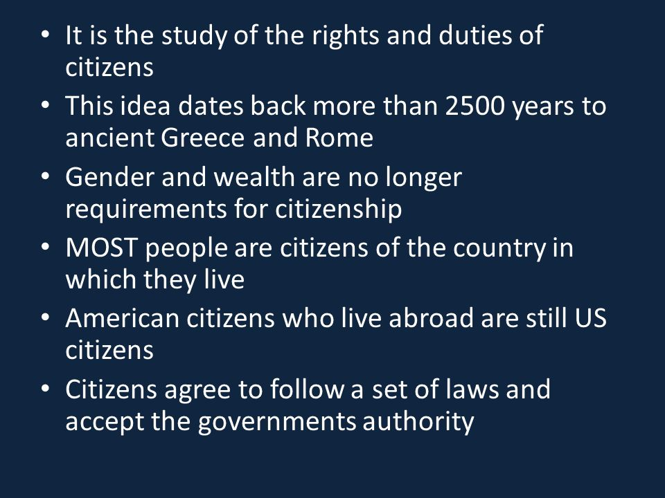 It is the study of the rights and duties of citizens This idea dates back more than 2500 years to ancient Greece and Rome Gender and wealth are no longer requirements for citizenship MOST people are citizens of the country in which they live American citizens who live abroad are still US citizens Citizens agree to follow a set of laws and accept the governments authority