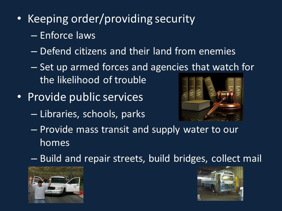 Keeping order/providing security – Enforce laws – Defend citizens and their land from enemies – Set up armed forces and agencies that watch for the likelihood of trouble Provide public services – Libraries, schools, parks – Provide mass transit and supply water to our homes – Build and repair streets, build bridges, collect mail