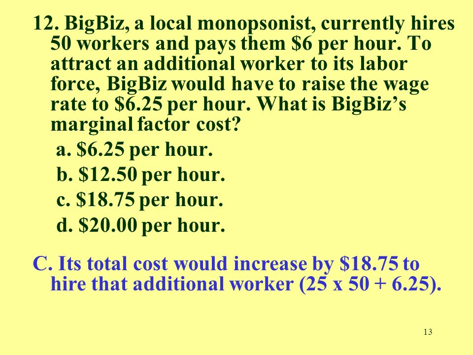 13 12. BigBiz, a local monopsonist, currently hires 50 workers and pays them $6 per hour.