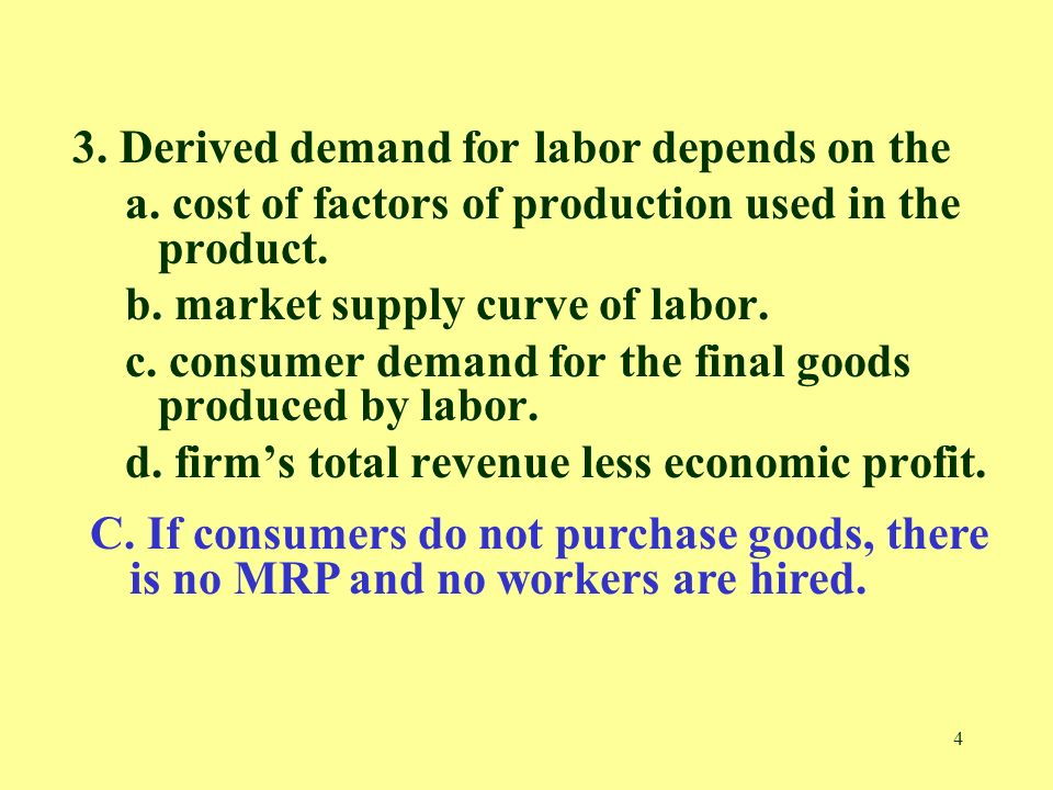 4 3. Derived demand for labor depends on the a. cost of factors of production used in the product.