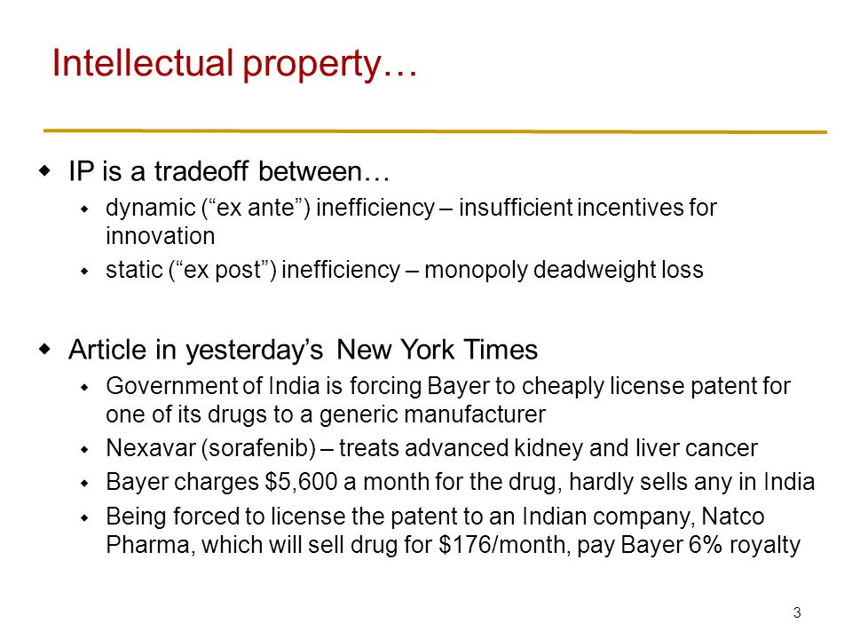3  IP is a tradeoff between…  dynamic ( ex ante ) inefficiency – insufficient incentives for innovation  static ( ex post ) inefficiency – monopoly deadweight loss  Article in yesterday's New York Times  Government of India is forcing Bayer to cheaply license patent for one of its drugs to a generic manufacturer  Nexavar (sorafenib) – treats advanced kidney and liver cancer  Bayer charges $5,600 a month for the drug, hardly sells any in India  Being forced to license the patent to an Indian company, Natco Pharma, which will sell drug for $176/month, pay Bayer 6% royalty Intellectual property…