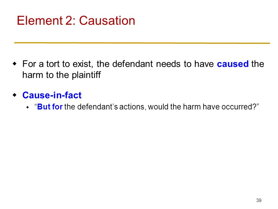 39  For a tort to exist, the defendant needs to have caused the harm to the plaintiff  Cause-in-fact  But for the defendant's actions, would the harm have occurred Element 2: Causation