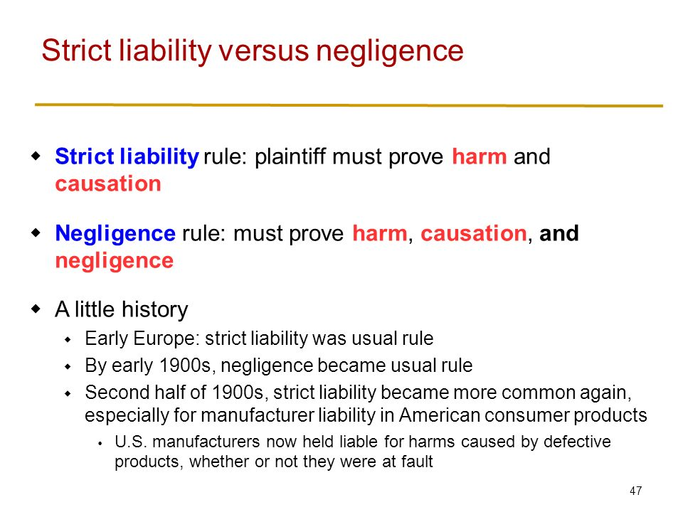47  Strict liability rule: plaintiff must prove harm and causation  Negligence rule: must prove harm, causation, and negligence  A little history  Early Europe: strict liability was usual rule  By early 1900s, negligence became usual rule  Second half of 1900s, strict liability became more common again, especially for manufacturer liability in American consumer products  U.S.