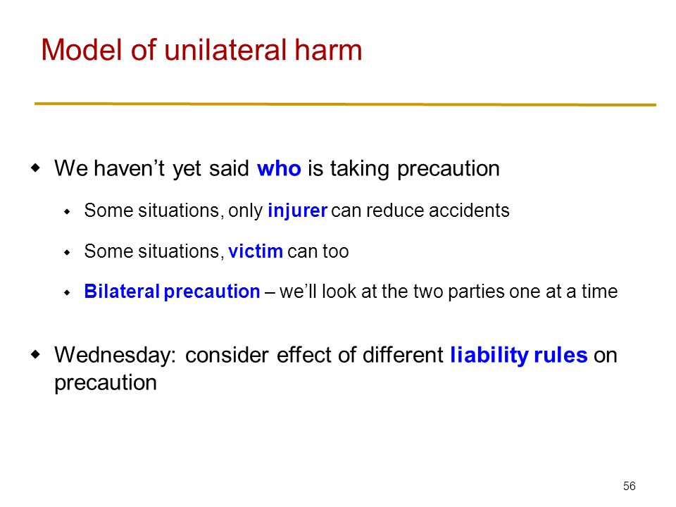56  We haven't yet said who is taking precaution  Some situations, only injurer can reduce accidents  Some situations, victim can too  Bilateral precaution – we'll look at the two parties one at a time  Wednesday: consider effect of different liability rules on precaution Model of unilateral harm